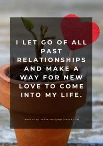 I let go of all past relationships and make a way for new love to come into my life.