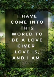 I have come into this world to be a love giver. Love is, and I am.