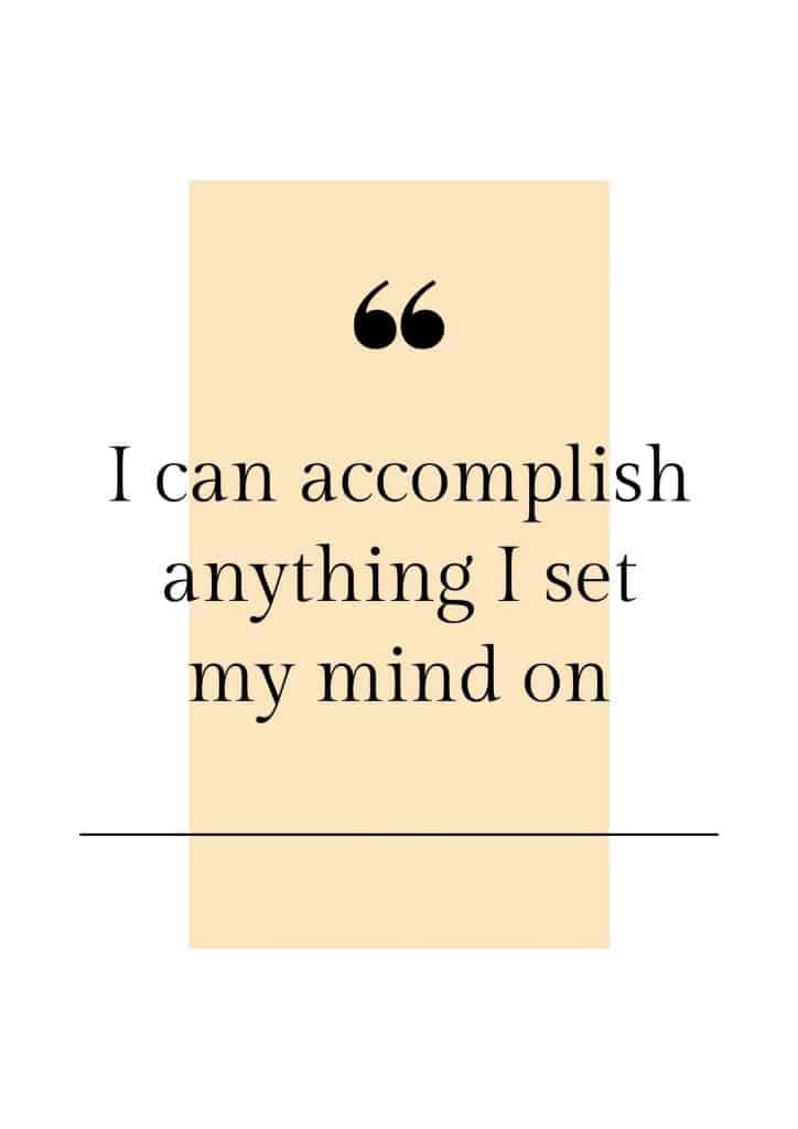 I can accomplish anything I set my mind on