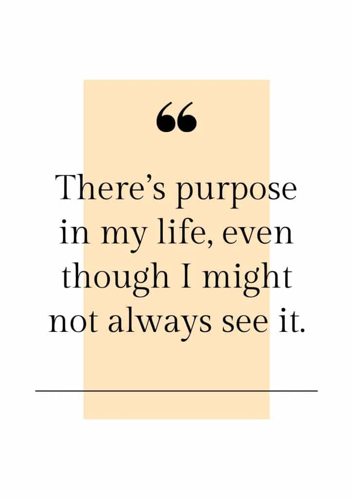 There's purpose in my life, even though I might not always see it.