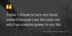 Today I choose to turn my focus inward because I am the only one who has creative power in my life.