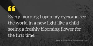 Every morning I open my eyes and see the world in a new light like a child seeing a freshly blooming flower for the first time.