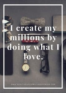 I create my millions by doing what I love.
