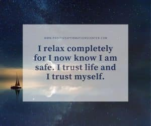 I relax completely for I now know I am safe. I trust life and I trust myself.