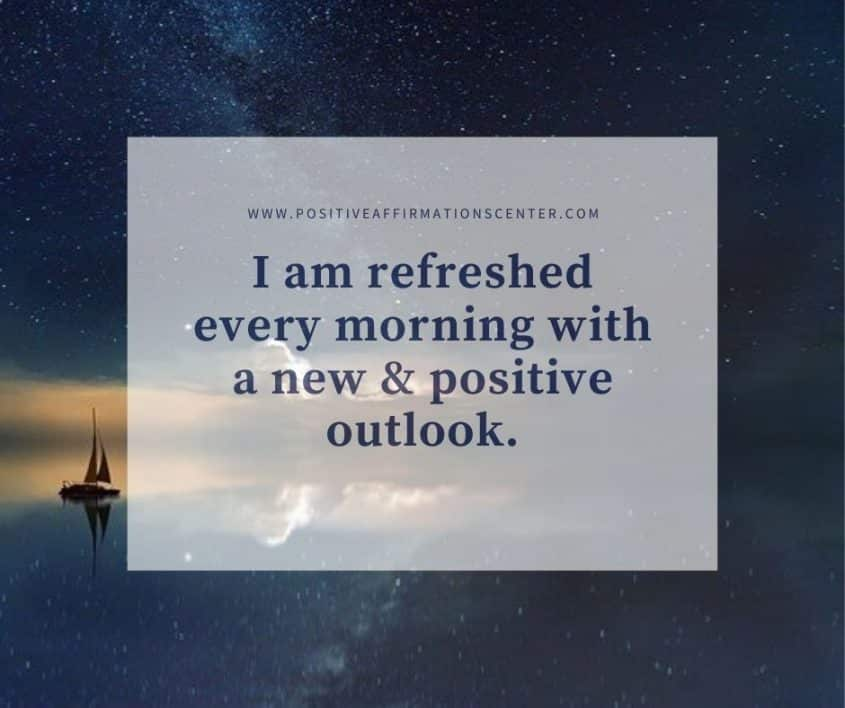 I am refreshed every morning with a new & positive outlook.