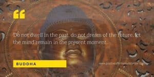 Do not dwell in the past, do not dream of the future, let the mind remain in the present moment.
