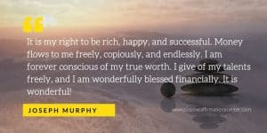 It is my right to be rich, happy, and successful. Money flows to me freely, copiously, and endlessly. I am forever conscious of my true worth. I give of my talents freely, and I am wonderfully blessed financially. It is wonderful!