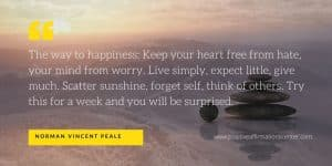 The way to happiness: Keep your heart free from hate, your mind from worry. Live simply, expect little, give much. Scatter sunshine, forget self, think of others. Try this for a week and you will be surprised.
