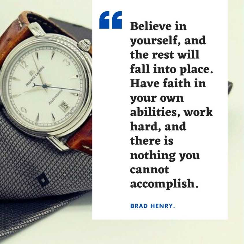 """Believe in yourself, and the rest will fall into place. Have faith in your own abilities, work hard, and there is nothing you cannot accomplish.  Brad Henry."