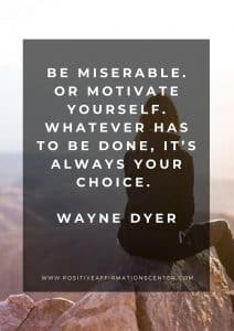 Be miserable. Or motivate yourself. Whatever has to be done, it's always your choice.Wayne Dyer