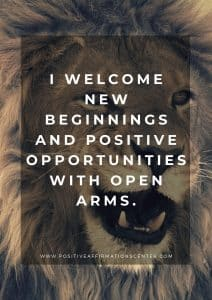 I welcome new beginnings and positive opportunities with open arms.