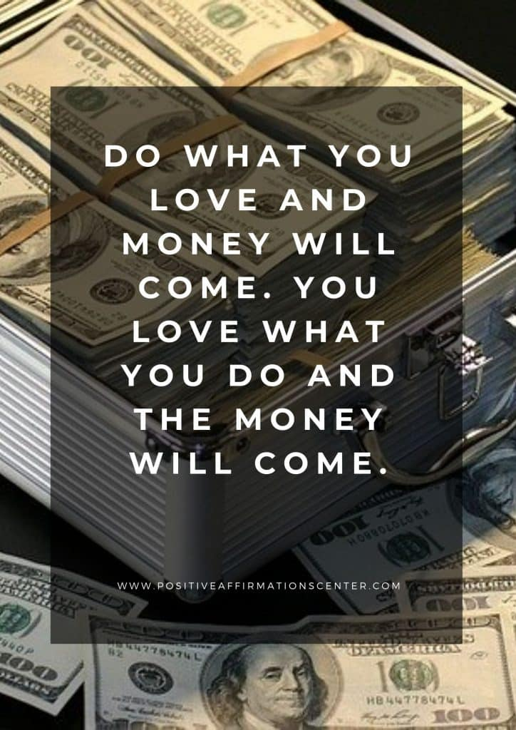 Do what you love and money will come. You love what you do and the money will come.
