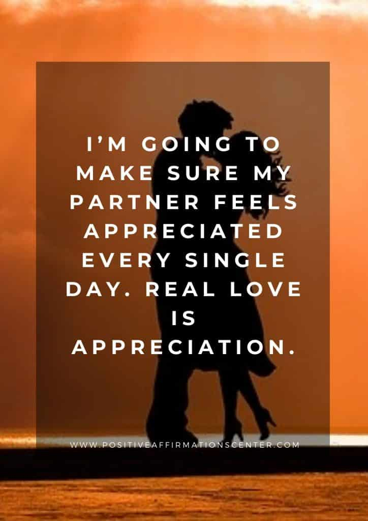 I'm going to make sure my partner feels appreciated every single day. Real love is appreciation.