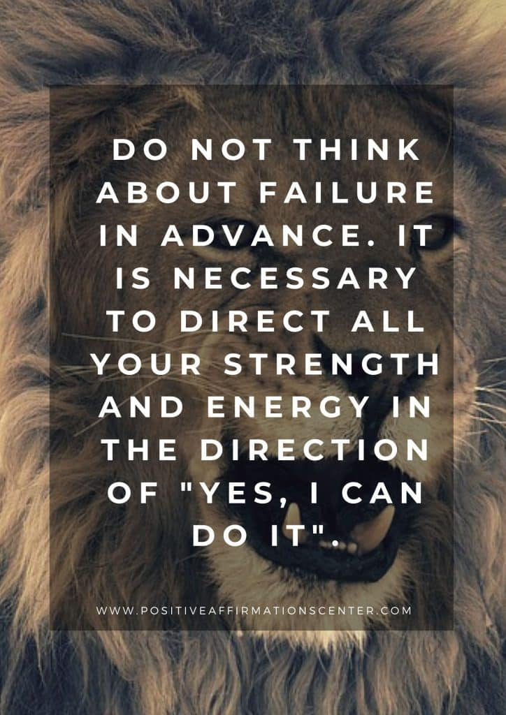 "Do not think about failure in advance. It is necessary to direct all your strength and energy in the direction of ""yes, I can do it""."