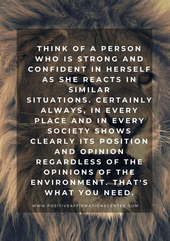 Think of a person who is strong and confident in herself as she reacts in similar situations. Certainly always, in every place and in every society shows clearly its position and opinion regardless of the opinions of the environment. That's what you need.