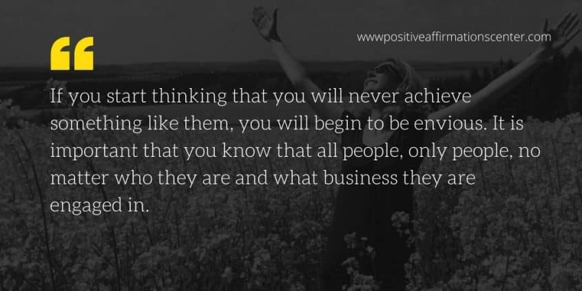 If you start thinking that you will never achieve something like them, you will begin to be envious. It is important that you know that all people, only people, no matter who they are and what business they are engaged in.