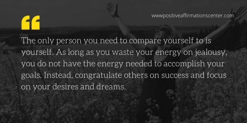 The only person you need to compare yourself to is yourself. As long as you waste your energy on jealousy, you do not have the energy needed to accomplish your goals. Instead, congratulate others on success and focus on your desires and dreams.