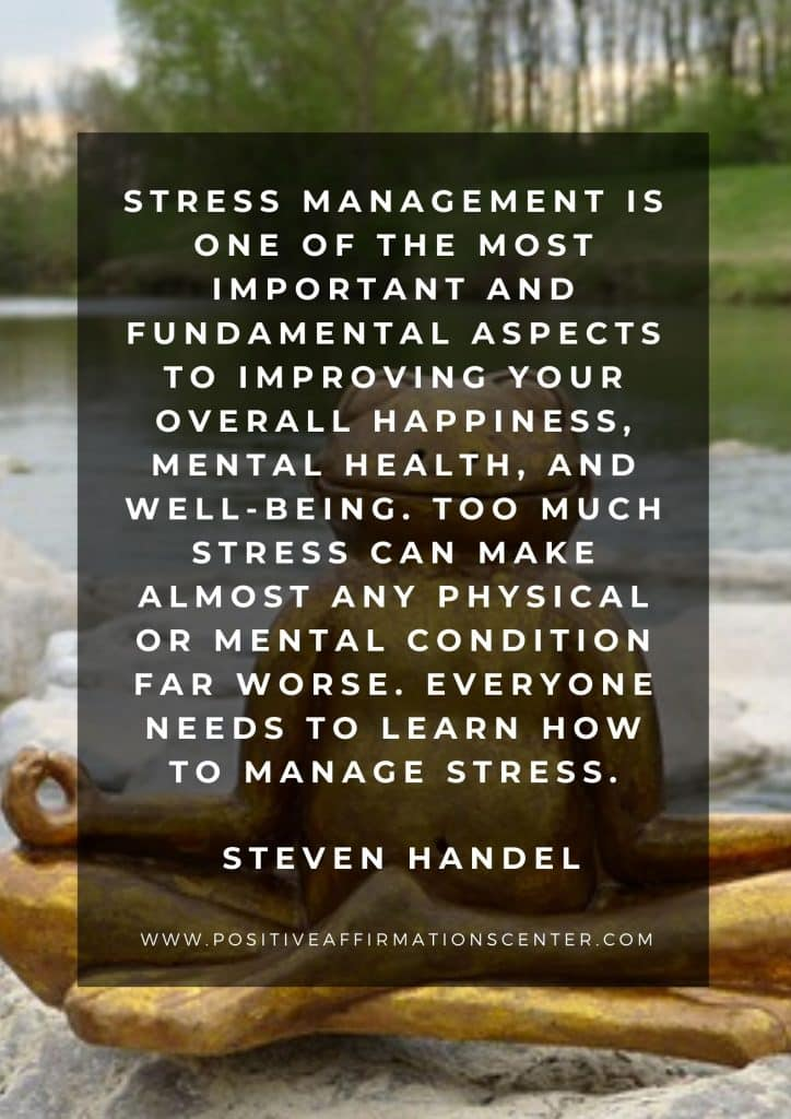 Stress management is one of the most important and fundamental aspects to improving your overall happiness, mental health, and well-being. Too much stress can make almost any physical or mental condition far worse. Everyone needs to learn how to manage stress. Steven Handel