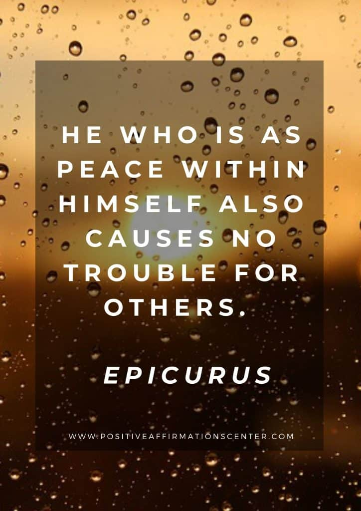 He who is as peace within himself also causes no trouble for others.  Epicurus
