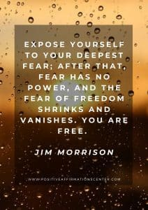 Expose yourself to your deepest fear; after that, fear has no power, and the fear of freedom shrinks and vanishes. You are free. Jim Morrison