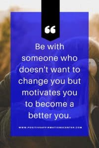 Be with someone who doesn't want to change you but motivates you to become a better you.